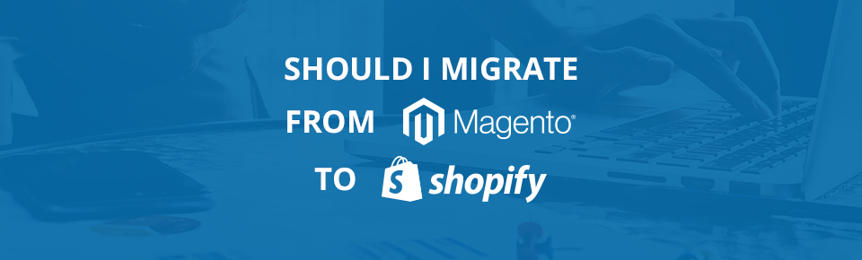 Should I migrate from Magento to Shopify